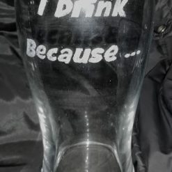 I Drink Because... Pint Glass 3