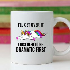 Funny Unicorn 11oz Mug - I'll get over it - I just need to be dramatic first