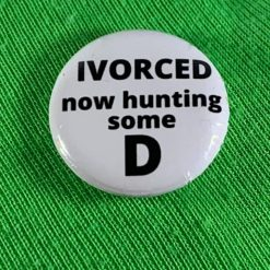 DIVORCED NOW HUNTING SOME D DICK BADGE